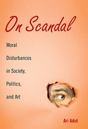 Ari Adut, _On Scandal: Moral Disturbances in Society, Politics, and Art_ (Cambridge UP, 2008) [brief review]